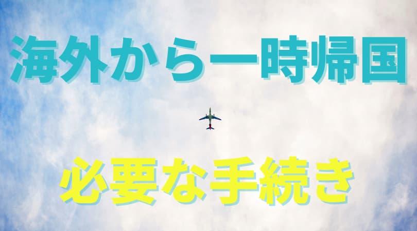 海外から日本に帰ってみる。一時帰国で必要な手続きまとめ